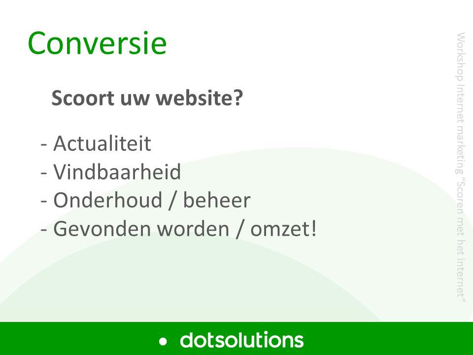"""Conversie - Actualiteit - Vindbaarheid - Onderhoud / beheer - Gevonden worden / omzet! Scoort uw website? Workshop Internet marketing """"Scoren met het"""