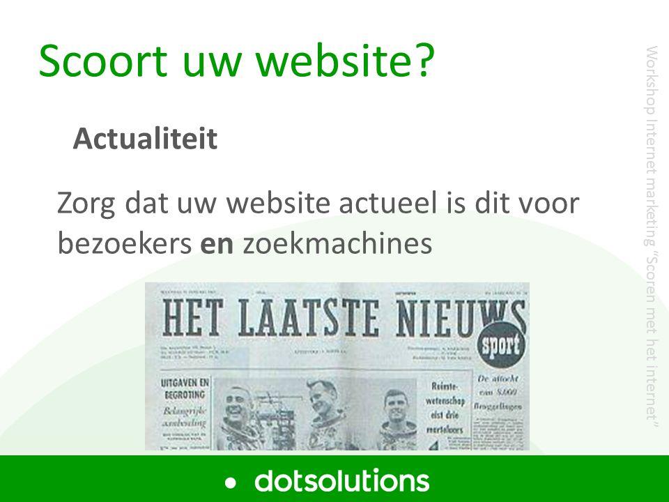 """Scoort uw website? Zorg dat uw website actueel is dit voor bezoekers en zoekmachines Actualiteit Workshop Internet marketing """"Scoren met het internet"""""""
