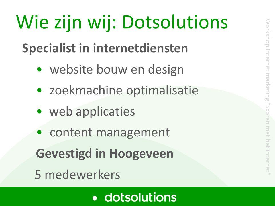 Wie zijn wij: Dotsolutions Specialist in internetdiensten • website bouw en design • zoekmachine optimalisatie • web applicaties • content management Gevestigd in Hoogeveen 5 medewerkers Workshop Internet marketing Scoren met het internet