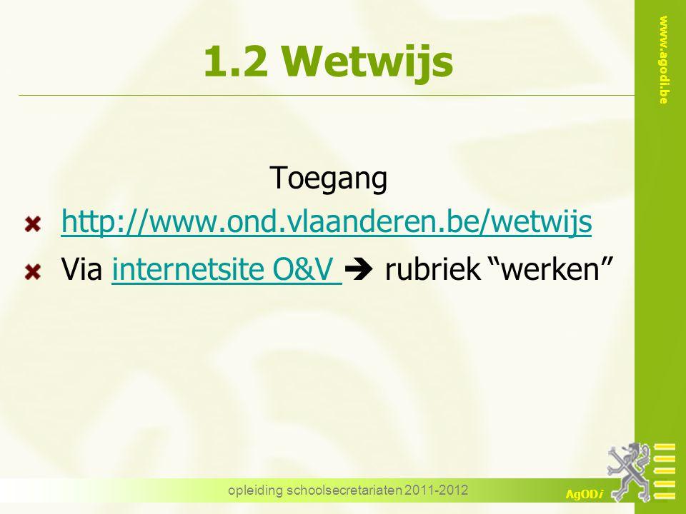 www.agodi.be AgODi opleiding schoolsecretariaten 2011-2012 1.2 Wetwijs Toegang http://www.ond.vlaanderen.be/wetwijs Via internetsite O&V  rubriek werken internetsite O&V