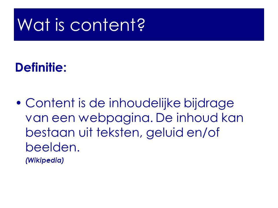 Wat is content? Definitie: •Content is de inhoudelijke bijdrage van een webpagina. De inhoud kan bestaan uit teksten, geluid en/of beelden. (Wikipedia