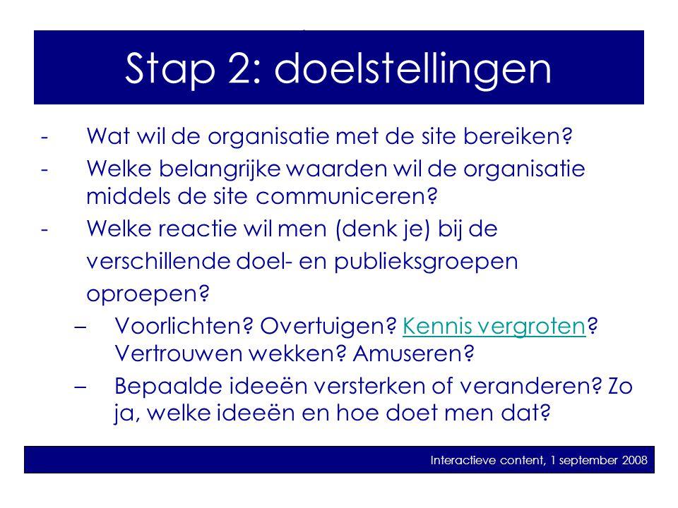 Stap 2: Doelstellingen -Wat wil de organisatie met de site bereiken? -Welke belangrijke waarden wil de organisatie middels de site communiceren? -Welk