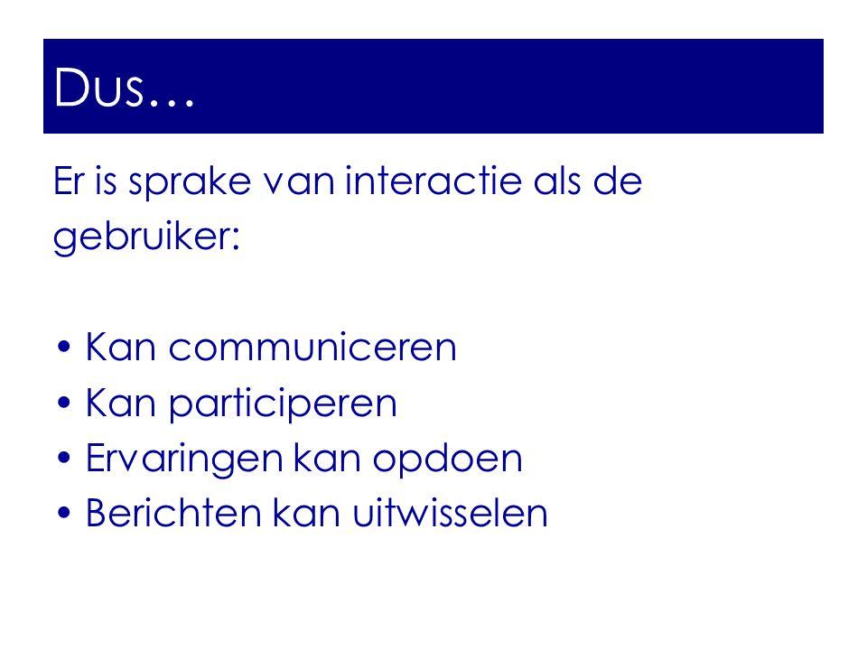 Dus… Er is sprake van interactie als de gebruiker: •Kan communiceren •Kan participeren •Ervaringen kan opdoen •Berichten kan uitwisselen Dus…
