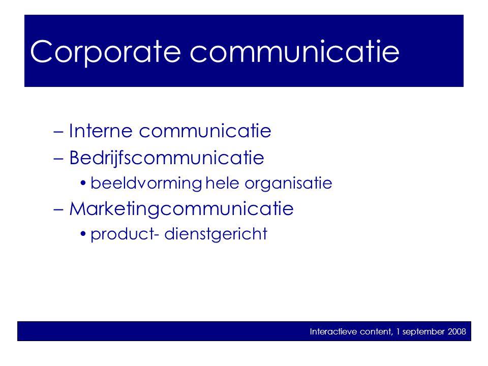 –Interne communicatie –Bedrijfscommunicatie •beeldvorming hele organisatie –Marketingcommunicatie •product- dienstgericht Corporate communicatie Interactieve content, 1 september 2008