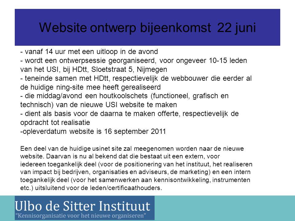 Nieuwsbrief 2 juni 2011 Website ontwerp bijeenkomst 22 juni - vanaf 14 uur met een uitloop in de avond - wordt een ontwerpsessie georganiseerd, voor ongeveer 10-15 leden van het USI, bij HDtt, Sloetstraat 5, Nijmegen - teneinde samen met HDtt, respectievelijk de webbouwer die eerder al de huidige ning-site mee heeft gerealiseerd - die middag/avond een houtkoolschets (functioneel, grafisch en technisch) van de nieuwe USI website te maken - dient als basis voor de daarna te maken offerte, respectievelijk de opdracht tot realisatie -opleverdatum website is 16 september 2011 Een deel van de huidige usinet site zal meegenomen worden naar de nieuwe website.