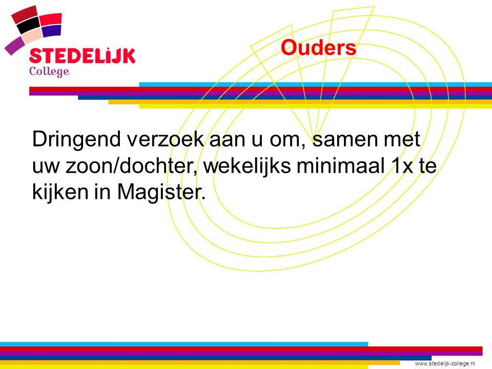 www.stedelijk-college.nl Ouders Dringend verzoek aan u om, samen met uw zoon/dochter, wekelijks minimaal 1x te kijken in Magister.