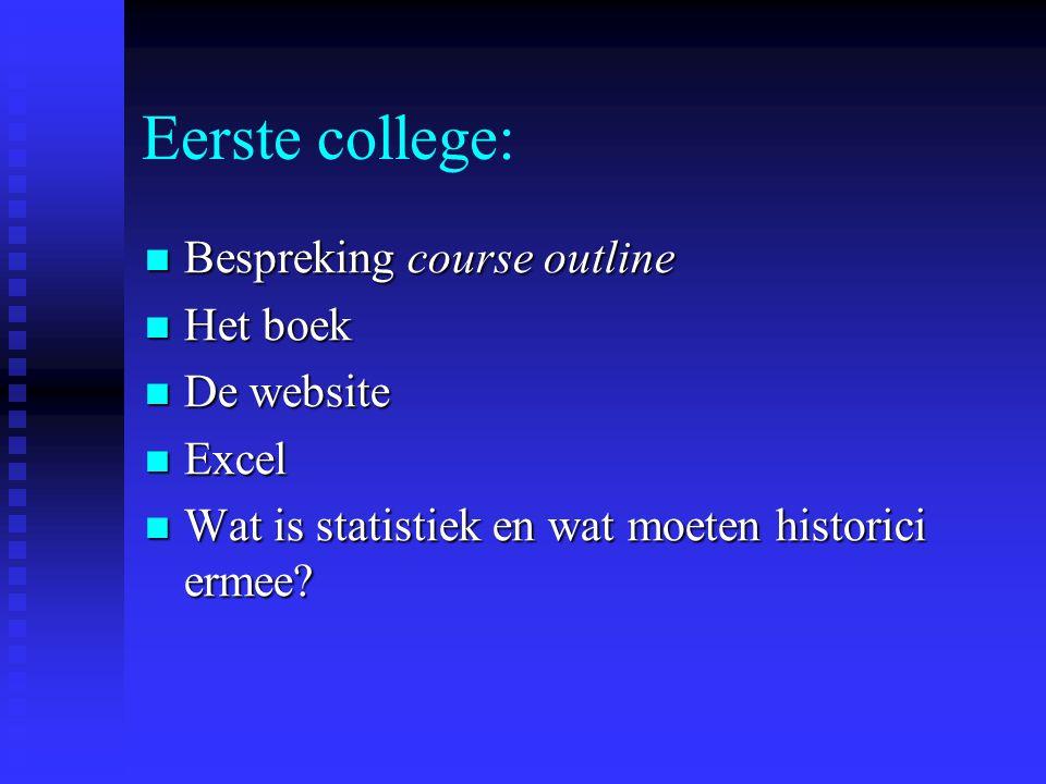 Eerste college:  Bespreking course outline  Het boek  De website  Excel  Wat is statistiek en wat moeten historici ermee?