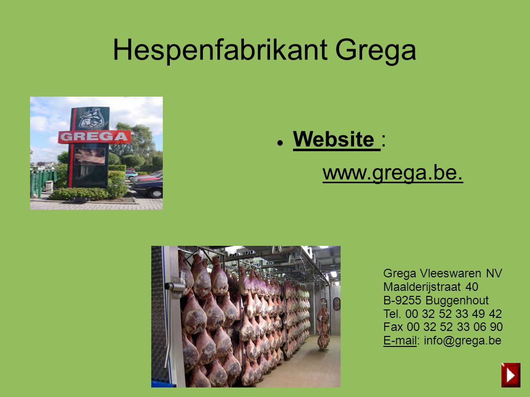 Hespenfabrikant Grega  Website : www.grega.be. Grega Vleeswaren NV Maalderijstraat 40 B-9255 Buggenhout Tel. 00 32 52 33 49 42 Fax 00 32 52 33 06 90