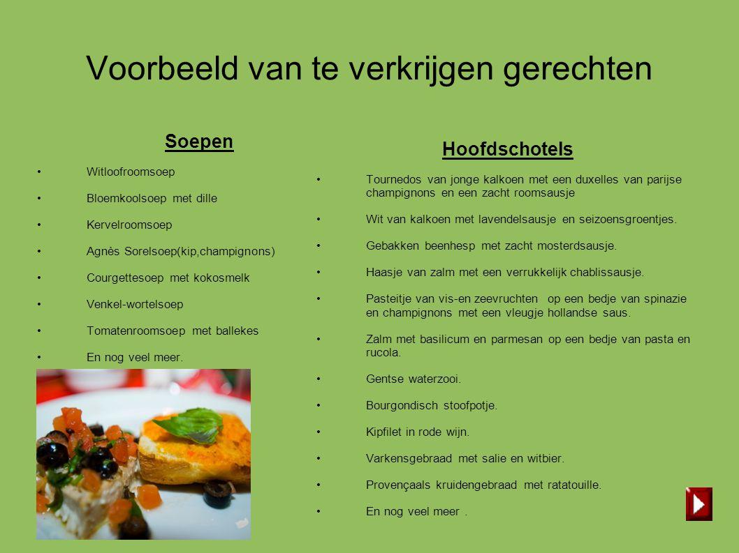 Voorbeeld van te verkrijgen gerechten Soepen • Witloofroomsoep • Bloemkoolsoep met dille • Kervelroomsoep • Agnès Sorelsoep(kip,champignons) • Courget