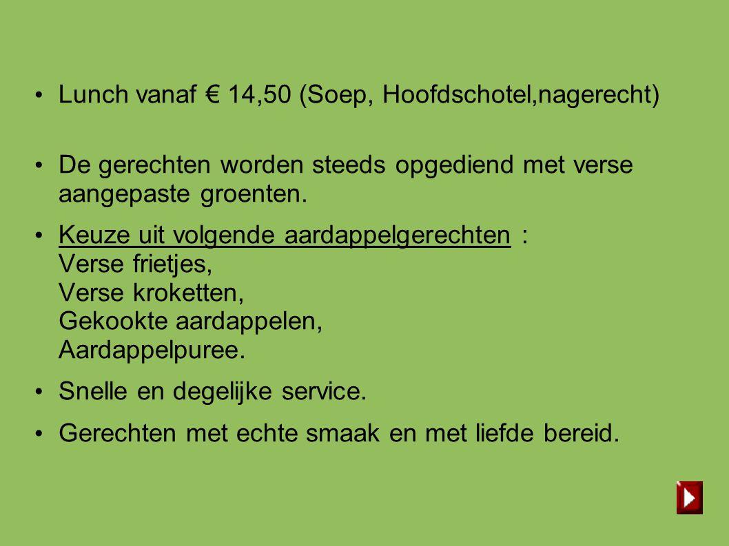 • Lunch vanaf € 14,50 (Soep, Hoofdschotel,nagerecht) • De gerechten worden steeds opgediend met verse aangepaste groenten. • Keuze uit volgende aardap