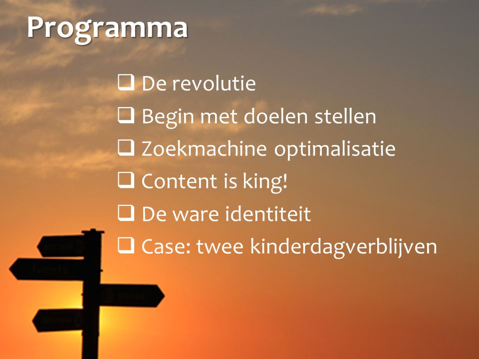 Programma  De revolutie  Begin met doelen stellen  Zoekmachine optimalisatie  Content is king.