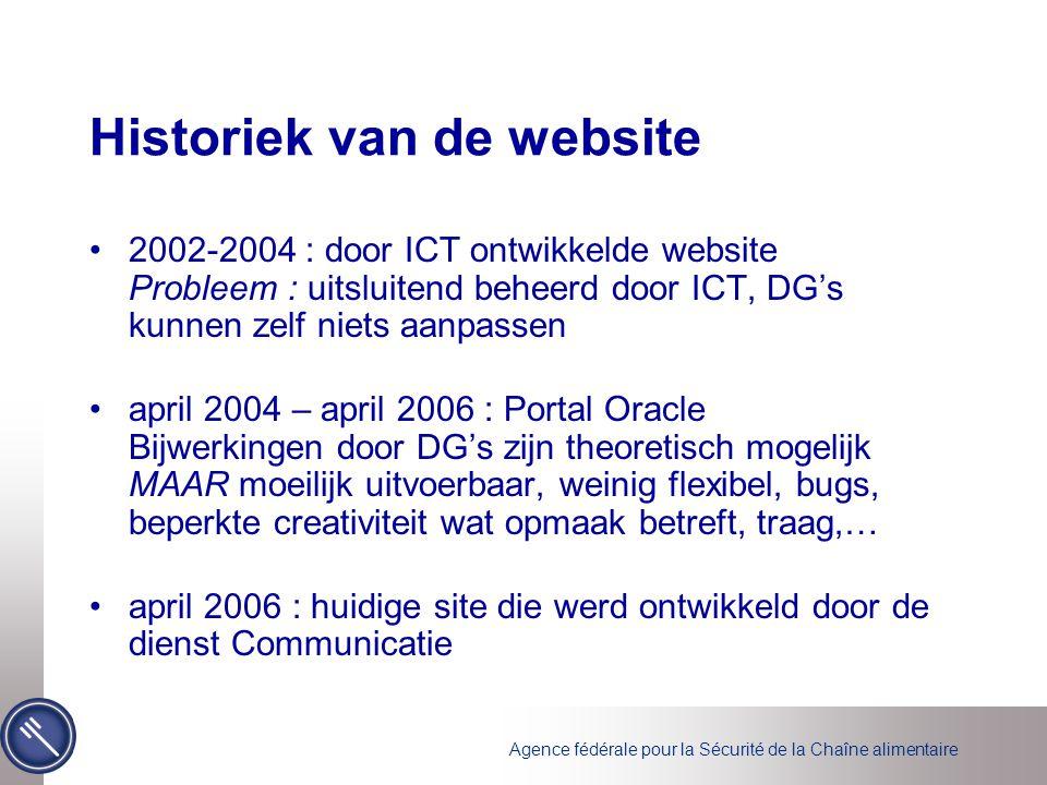 Agence fédérale pour la Sécurité de la Chaîne alimentaire Historiek van de website •2002-2004 : door ICT ontwikkelde website Probleem : uitsluitend beheerd door ICT, DG's kunnen zelf niets aanpassen •april 2004 – april 2006 : Portal Oracle Bijwerkingen door DG's zijn theoretisch mogelijk MAAR moeilijk uitvoerbaar, weinig flexibel, bugs, beperkte creativiteit wat opmaak betreft, traag,… •april 2006 : huidige site die werd ontwikkeld door de dienst Communicatie