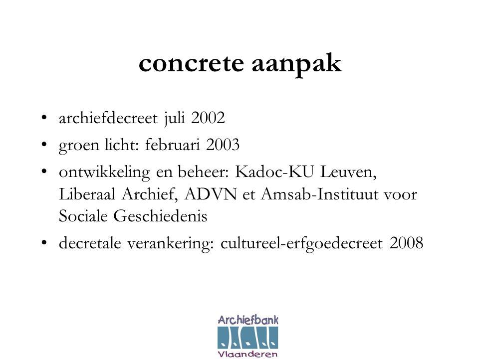 concrete aanpak •archiefdecreet juli 2002 •groen licht: februari 2003 •ontwikkeling en beheer: Kadoc-KU Leuven, Liberaal Archief, ADVN et Amsab-Instituut voor Sociale Geschiedenis •decretale verankering: cultureel-erfgoedecreet 2008