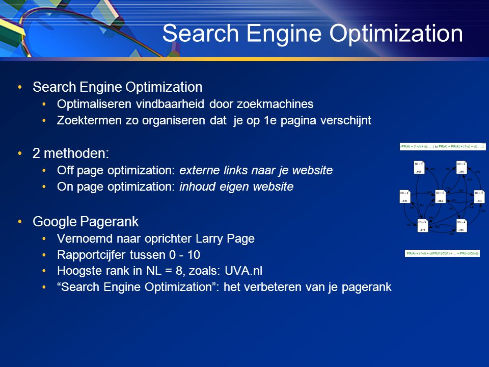 •Search Engine Optimization •Optimaliseren vindbaarheid door zoekmachines •Zoektermen zo organiseren dat je op 1e pagina verschijnt •2 methoden: •Off page optimization: externe links naar je website •On page optimization: inhoud eigen website •Google Pagerank •Vernoemd naar oprichter Larry Page •Rapportcijfer tussen 0 - 10 •Hoogste rank in NL = 8, zoals: UVA.nl • Search Engine Optimization : het verbeteren van je pagerank Search Engine Optimization
