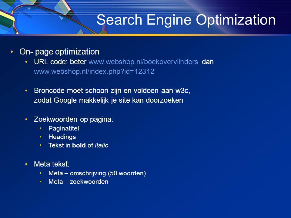 •On- page optimization •URL code: beter www.webshop.nl/boekovervlinders dan www.webshop.nl/index.php?id=12312 •Broncode moet schoon zijn en voldoen aan w3c, zodat Google makkelijk je site kan doorzoeken •Zoekwoorden op pagina: •Paginatitel •Headings •Tekst in bold of italic •Meta tekst: •Meta – omschrijving (50 woorden) •Meta – zoekwoorden Search Engine Optimization
