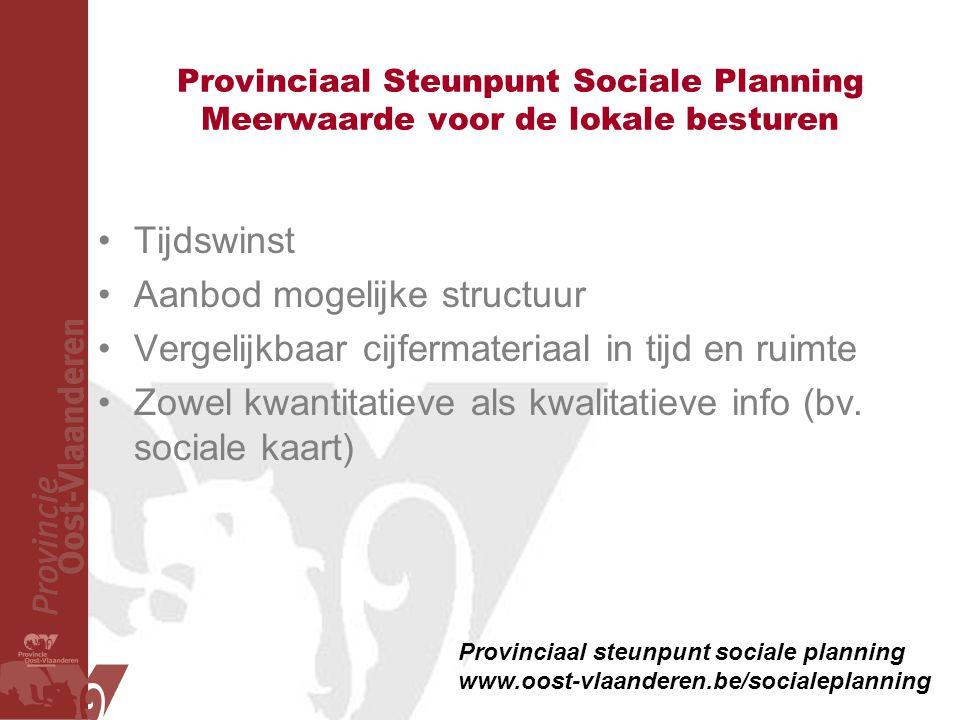 Provinciaal Steunpunt Sociale Planning Meerwaarde voor de lokale besturen •Tijdswinst •Aanbod mogelijke structuur •Vergelijkbaar cijfermateriaal in ti