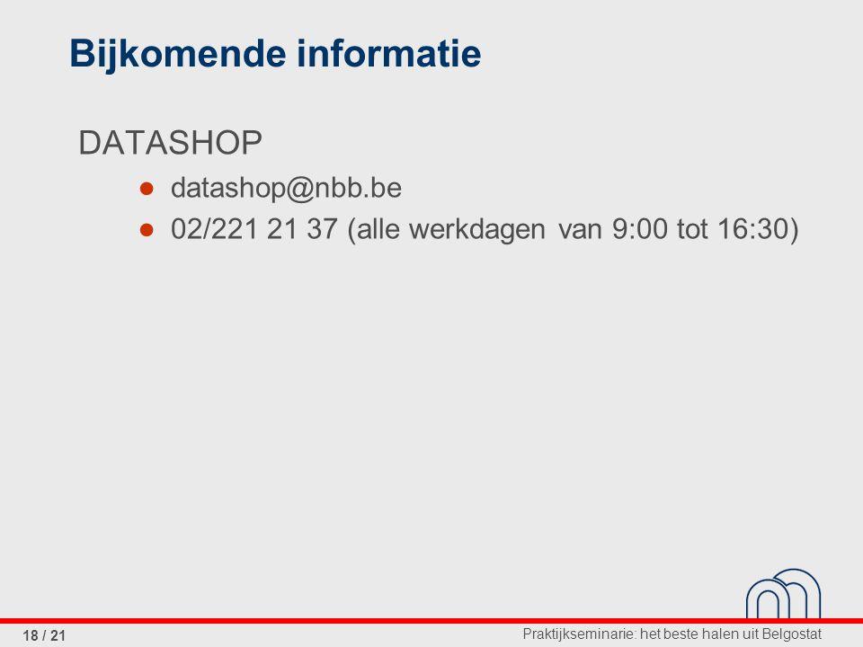 Praktijkseminarie: het beste halen uit Belgostat 18 / 21 Bijkomende informatie DATASHOP ● datashop@nbb.be ● 02/221 21 37 (alle werkdagen van 9:00 tot 16:30)