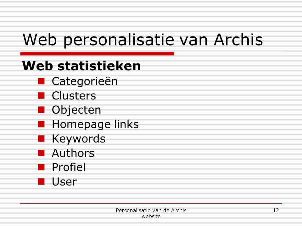 Personalisatie van de Archis website 12 Web personalisatie van Archis Web statistieken  Categorieën  Clusters  Objecten  Homepage links  Keywords  Authors  Profiel  User