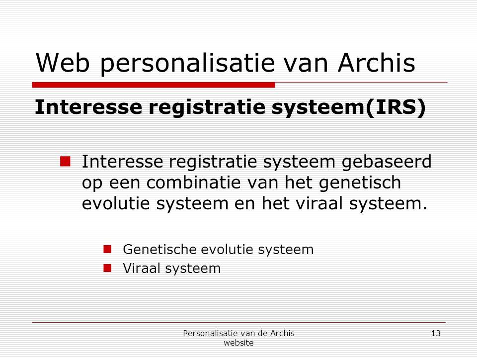 Personalisatie van de Archis website 13 Web personalisatie van Archis Interesse registratie systeem(IRS)  Interesse registratie systeem gebaseerd op een combinatie van het genetisch evolutie systeem en het viraal systeem.