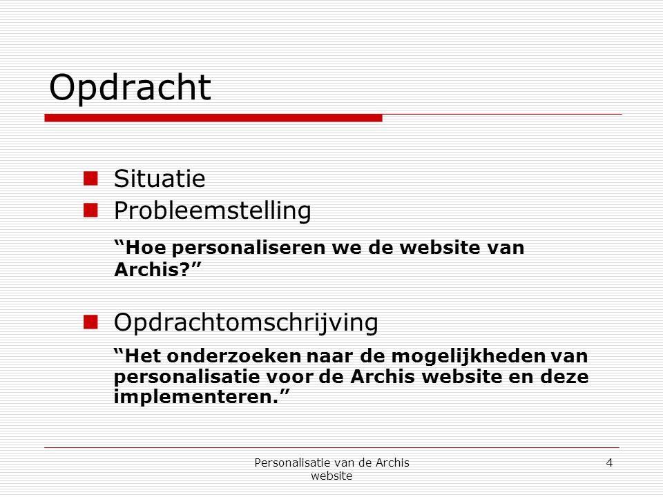 Personalisatie van de Archis website 4 Opdracht  Situatie  Probleemstelling Hoe personaliseren we de website van Archis  Opdrachtomschrijving Het onderzoeken naar de mogelijkheden van personalisatie voor de Archis website en deze implementeren.