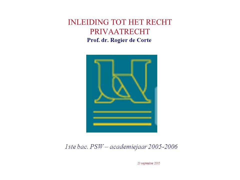 INLEIDING TOT HET RECHT PRIVAATRECHT 1ste bac. PSW – academiejaar 2005-2006 Prof. dr. Rogier de Corte 23 september 2005