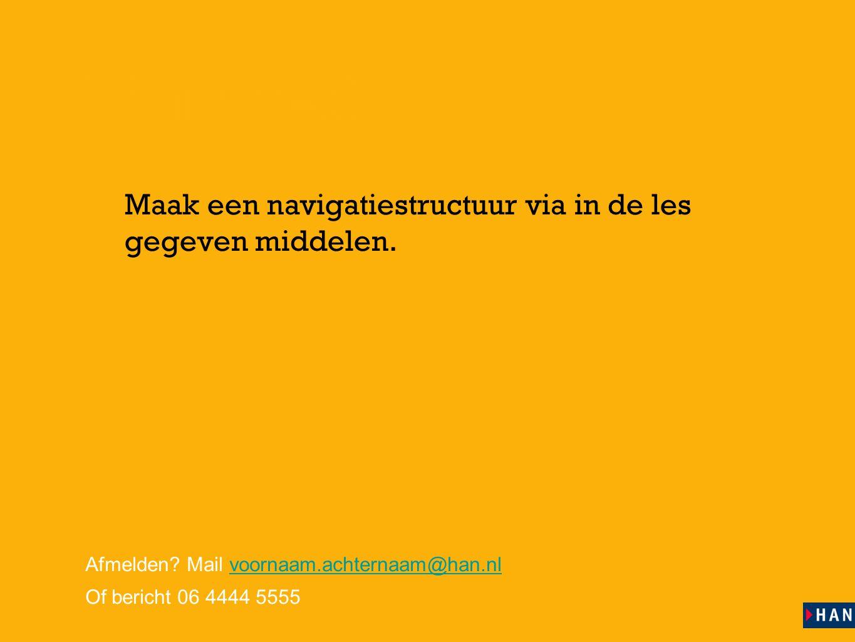 les 14 Huiswerk ‣ Maak een navigatiestructuur via in de les gegeven middelen. Afmelden? Mail voornaam.achternaam@han.nlvoornaam.achternaam@han.nl Of b