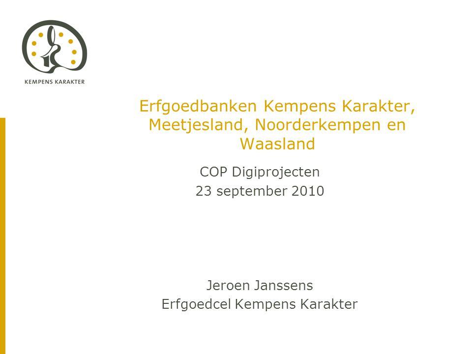 Erfgoedbanken Kempens Karakter, Meetjesland, Noorderkempen en Waasland COP Digiprojecten 23 september 2010 Jeroen Janssens Erfgoedcel Kempens Karakter