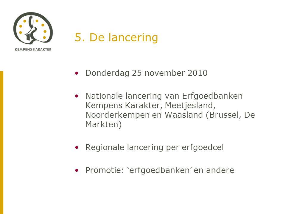 5. De lancering •Donderdag 25 november 2010 •Nationale lancering van Erfgoedbanken Kempens Karakter, Meetjesland, Noorderkempen en Waasland (Brussel,