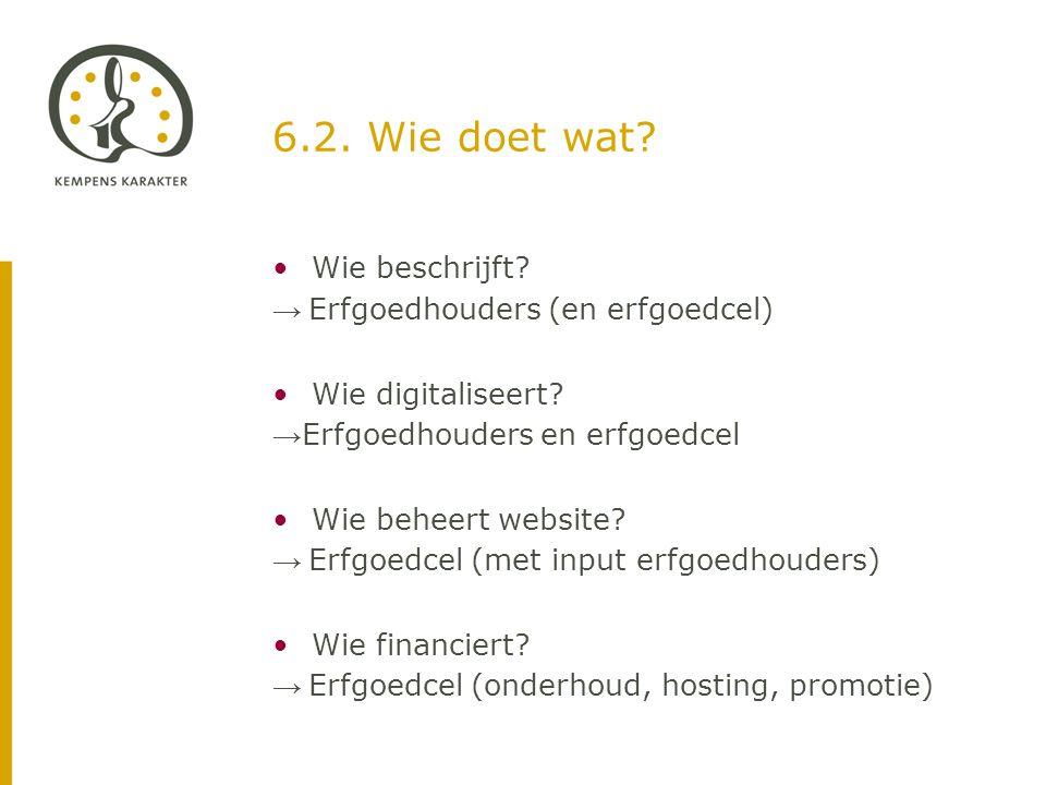 6.2. Wie doet wat. •Wie beschrijft. → Erfgoedhouders (en erfgoedcel) •Wie digitaliseert.