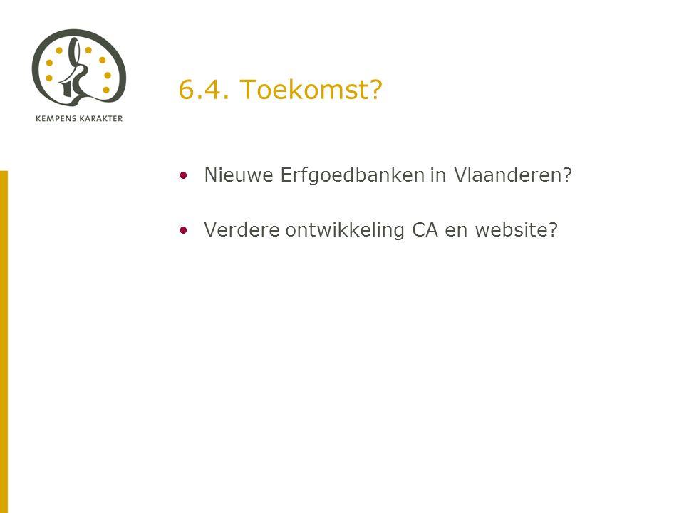 6.4. Toekomst •Nieuwe Erfgoedbanken in Vlaanderen •Verdere ontwikkeling CA en website