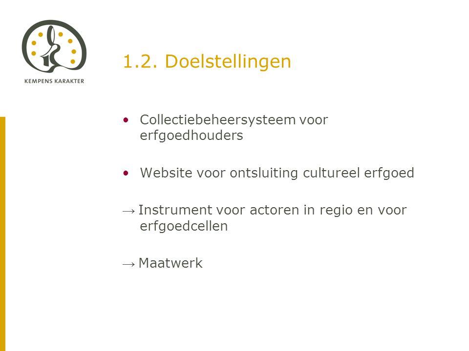 1.2. Doelstellingen •Collectiebeheersysteem voor erfgoedhouders •Website voor ontsluiting cultureel erfgoed → Instrument voor actoren in regio en voor