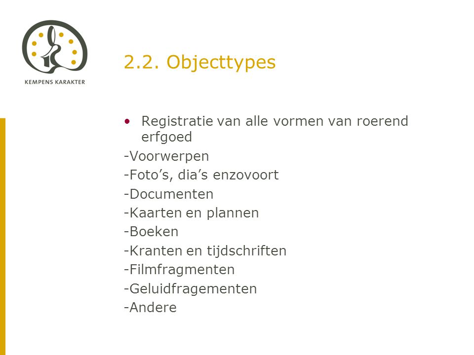 2.2. Objecttypes •Registratie van alle vormen van roerend erfgoed -Voorwerpen -Foto's, dia's enzovoort -Documenten -Kaarten en plannen -Boeken -Krante