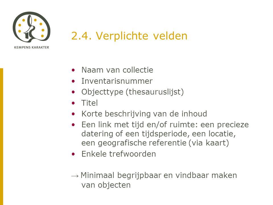 2.4. Verplichte velden •Naam van collectie •Inventarisnummer •Objecttype (thesauruslijst) •Titel •Korte beschrijving van de inhoud •Een link met tijd