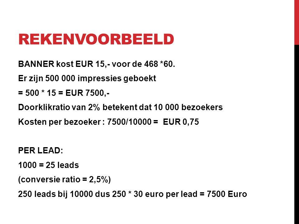 REKENVOORBEELD BANNER kost EUR 15,- voor de 468 *60. Er zijn 500 000 impressies geboekt = 500 * 15 = EUR 7500,- Doorklikratio van 2% betekent dat 10 0