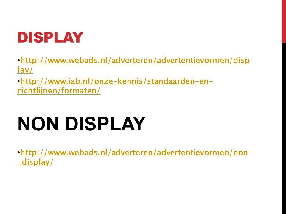DISPLAY • http://www.webads.nl/adverteren/advertentievormen/disp lay/ http://www.webads.nl/adverteren/advertentievormen/disp lay/ • http://www.iab.nl/