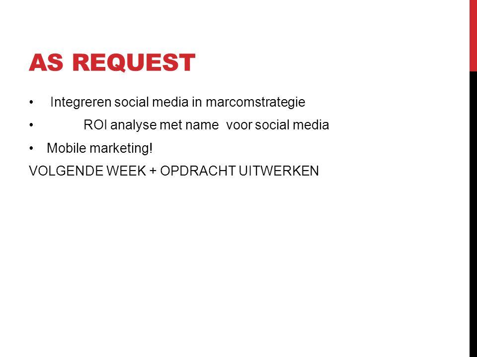 AS REQUEST • Integreren social media in marcomstrategie • ROI analyse met name voor social media •Mobile marketing! VOLGENDE WEEK + OPDRACHT UITWERKEN