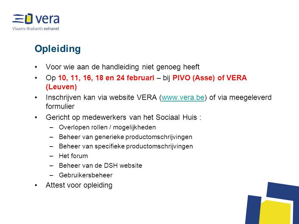 Opleiding •Voor wie aan de handleiding niet genoeg heeft •Op 10, 11, 16, 18 en 24 februari – bij PIVO (Asse) of VERA (Leuven) •Inschrijven kan via website VERA (www.vera.be) of via meegeleverd formulierwww.vera.be •Gericht op medewerkers van het Sociaal Huis : –Overlopen rollen / mogelijkheden –Beheer van generieke productomschrijvingen –Beheer van specifieke productomschrijvingen –Het forum –Beheer van de DSH website –Gebruikersbeheer •Attest voor opleiding