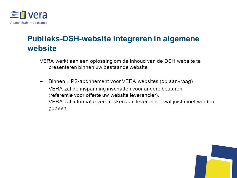 Publieks-DSH-website integreren in algemene website VERA werkt aan een oplossing om de inhoud van de DSH website te presenteren binnen uw bestaande website –Binnen LIPS-abonnement voor VERA websites (op aanvraag) –VERA zal de inspanning inschatten voor andere besturen (referentie voor offerte uw website leverancier).