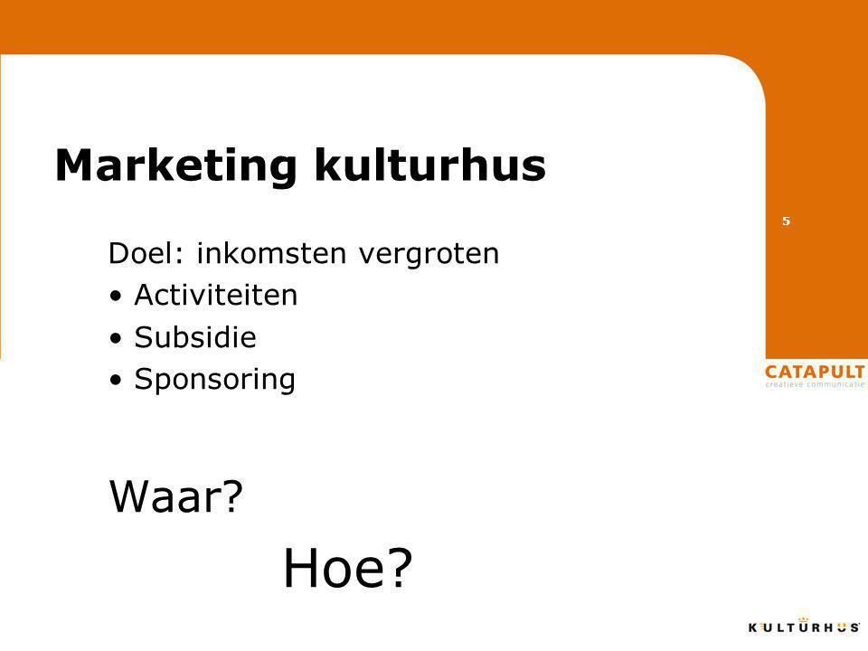 Marketing kulturhus Doel: inkomsten vergroten • Activiteiten • Subsidie • Sponsoring Waar Hoe 5