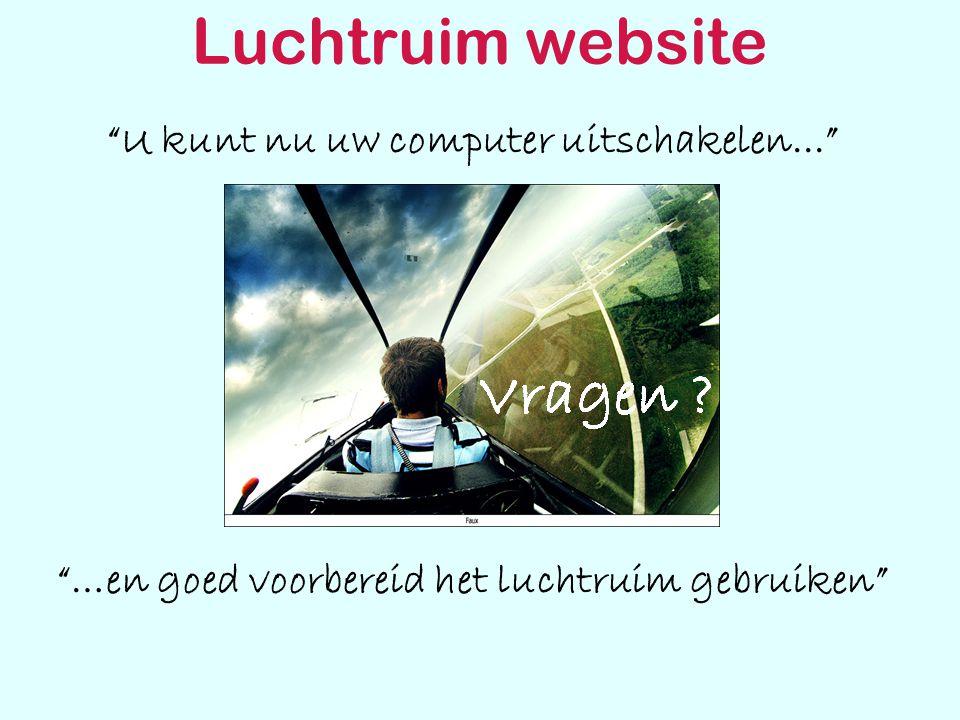 Luchtruim website U kunt nu uw computer uitschakelen... …en goed voorbereid het luchtruim gebruiken Vragen