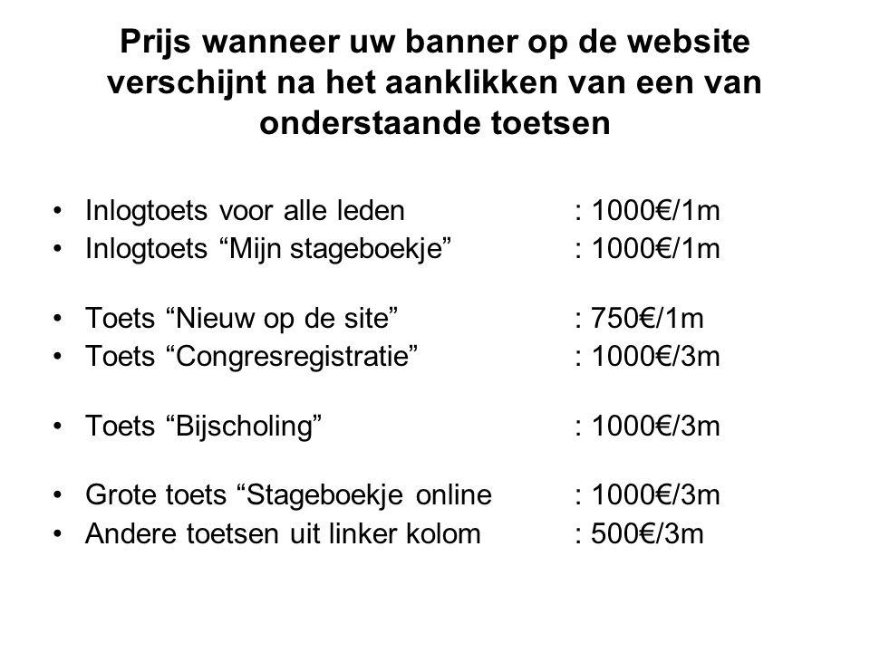 Prijs wanneer uw banner op de website verschijnt na het aanklikken van een van onderstaande toetsen •Inlogtoets voor alle leden: 1000€/1m •Inlogtoets Mijn stageboekje : 1000€/1m •Toets Nieuw op de site : 750€/1m •Toets Congresregistratie : 1000€/3m •Toets Bijscholing : 1000€/3m •Grote toets Stageboekje online : 1000€/3m •Andere toetsen uit linker kolom: 500€/3m