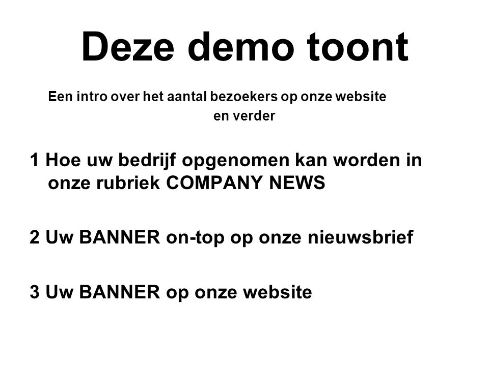 Deze demo toont Een intro over het aantal bezoekers op onze website en verder 1 Hoe uw bedrijf opgenomen kan worden in onze rubriek COMPANY NEWS 2 Uw BANNER on-top op onze nieuwsbrief 3 Uw BANNER op onze website