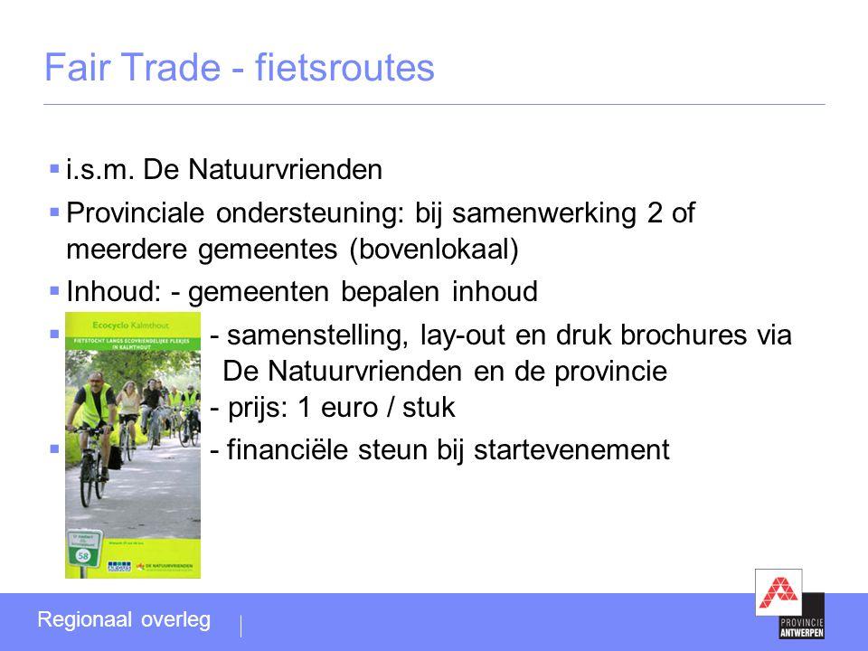 Fair Trade - fietsroutes  i.s.m. De Natuurvrienden  Provinciale ondersteuning: bij samenwerking 2 of meerdere gemeentes (bovenlokaal)  Inhoud: - ge