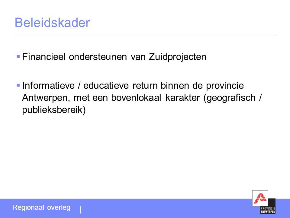 Beleidskader  Financieel ondersteunen van Zuidprojecten  Informatieve / educatieve return binnen de provincie Antwerpen, met een bovenlokaal karakter (geografisch / publieksbereik) Regionaal overleg