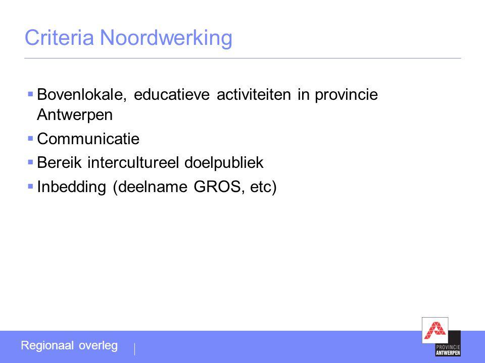 Criteria Noordwerking  Bovenlokale, educatieve activiteiten in provincie Antwerpen  Communicatie  Bereik intercultureel doelpubliek  Inbedding (deelname GROS, etc) Regionaal overleg