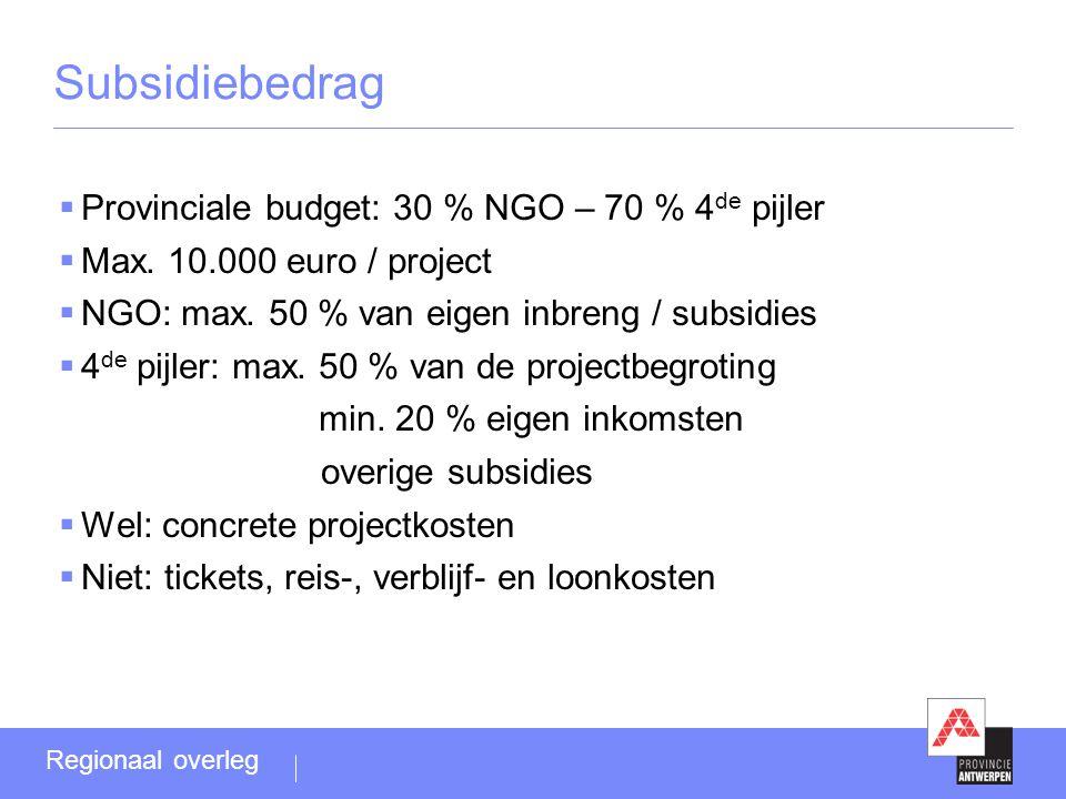 Subsidiebedrag  Provinciale budget: 30 % NGO – 70 % 4 de pijler  Max. 10.000 euro / project  NGO: max. 50 % van eigen inbreng / subsidies  4 de pi