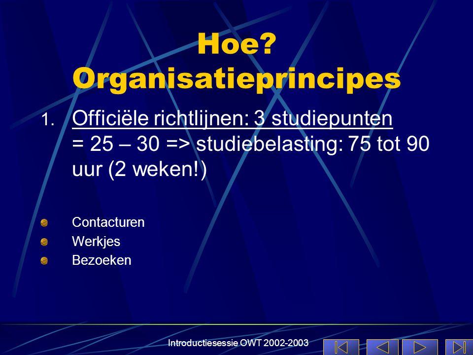 Introductiesessie OWT 2002-2003 Hoe? Organisatieprincipes 1. Officiële richtlijnen: 3 studiepunten = 25 – 30 => studiebelasting: 75 tot 90 uur (2 weke