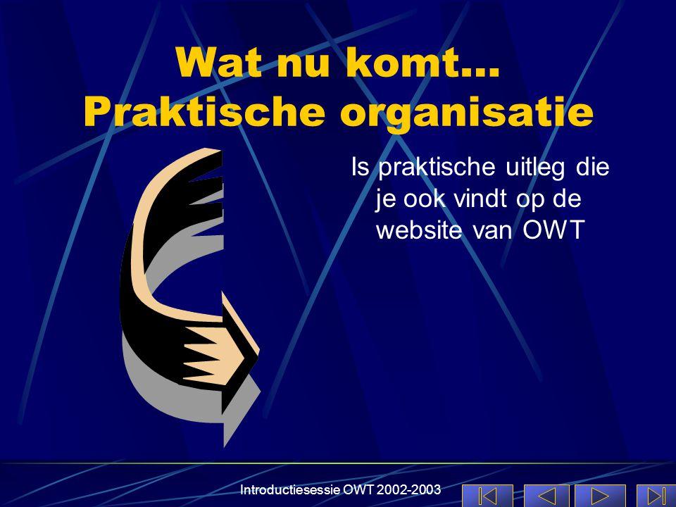 Introductiesessie OWT 2002-2003 Wat nu komt… Praktische organisatie Is praktische uitleg die je ook vindt op de website van OWT