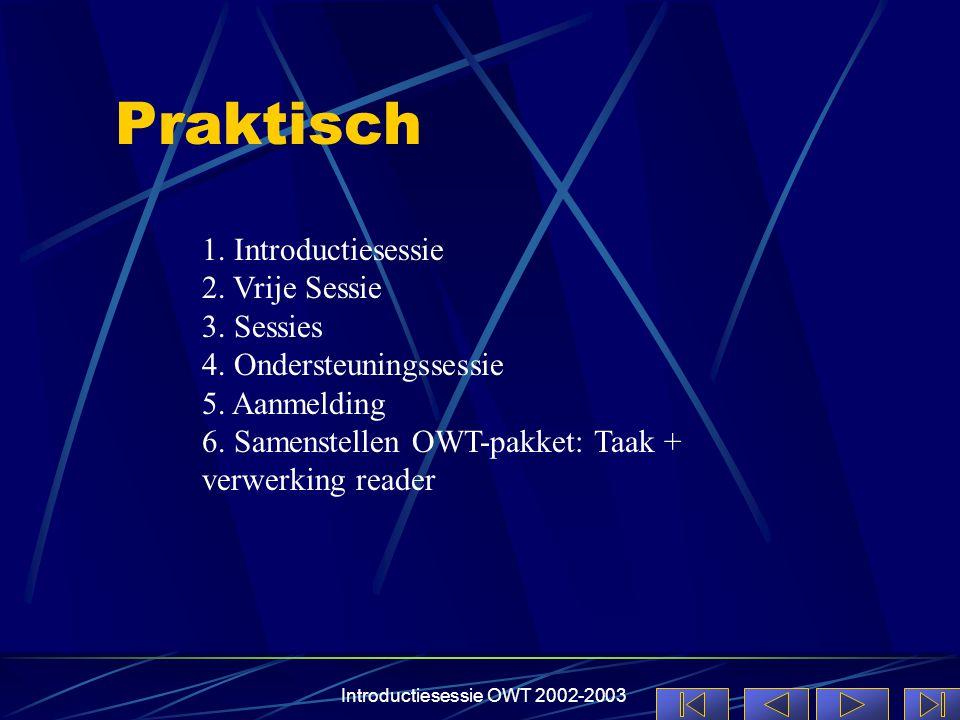 Introductiesessie OWT 2002-2003 Praktisch 1. Introductiesessie 2. Vrije Sessie 3. Sessies 4. Ondersteuningssessie 5. Aanmelding 6. Samenstellen OWT-pa