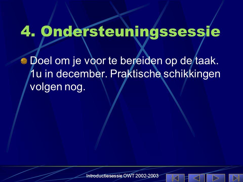 Introductiesessie OWT 2002-2003 4. Ondersteuningssessie Doel om je voor te bereiden op de taak. 1u in december. Praktische schikkingen volgen nog.